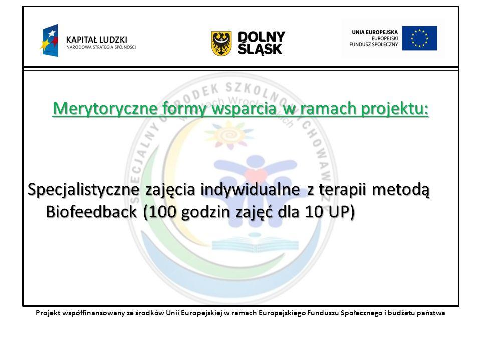 Merytoryczne formy wsparcia w ramach projektu: Specjalistyczne zajęcia indywidualne z terapii metodą Biofeedback (100 godzin zajęć dla 10 UP) Projekt współfinansowany ze środków Unii Europejskiej w ramach Europejskiego Funduszu Społecznego i budżetu państwa