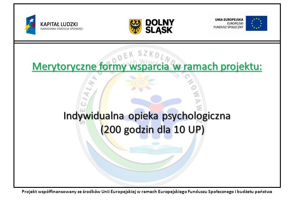 Merytoryczne formy wsparcia w ramach projektu: Indywidualna opieka psychologiczna (200 godzin dla 10 UP) Projekt współfinansowany ze środków Unii Europejskiej w ramach Europejskiego Funduszu Społecznego i budżetu państwa