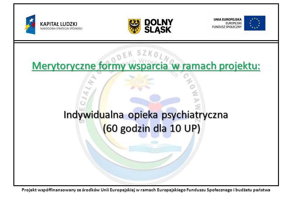 Merytoryczne formy wsparcia w ramach projektu: Indywidualna opieka psychiatryczna (60 godzin dla 10 UP) Projekt współfinansowany ze środków Unii Europejskiej w ramach Europejskiego Funduszu Społecznego i budżetu państwa