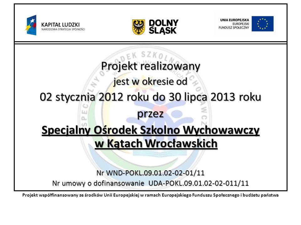 Projekt realizowany jest w okresie od 02 stycznia 2012 roku do 30 lipca 2013 roku przez Specjalny Ośrodek Szkolno Wychowawczy w Kątach Wrocławskich Nr WND-POKL.09.01.02-02-01/11 Nr umowy o dofinansowanie UDA-POKL.09.01.02-02-011/11 Projekt współfinansowany ze środków Unii Europejskiej w ramach Europejskiego Funduszu Społecznego i budżetu państwa