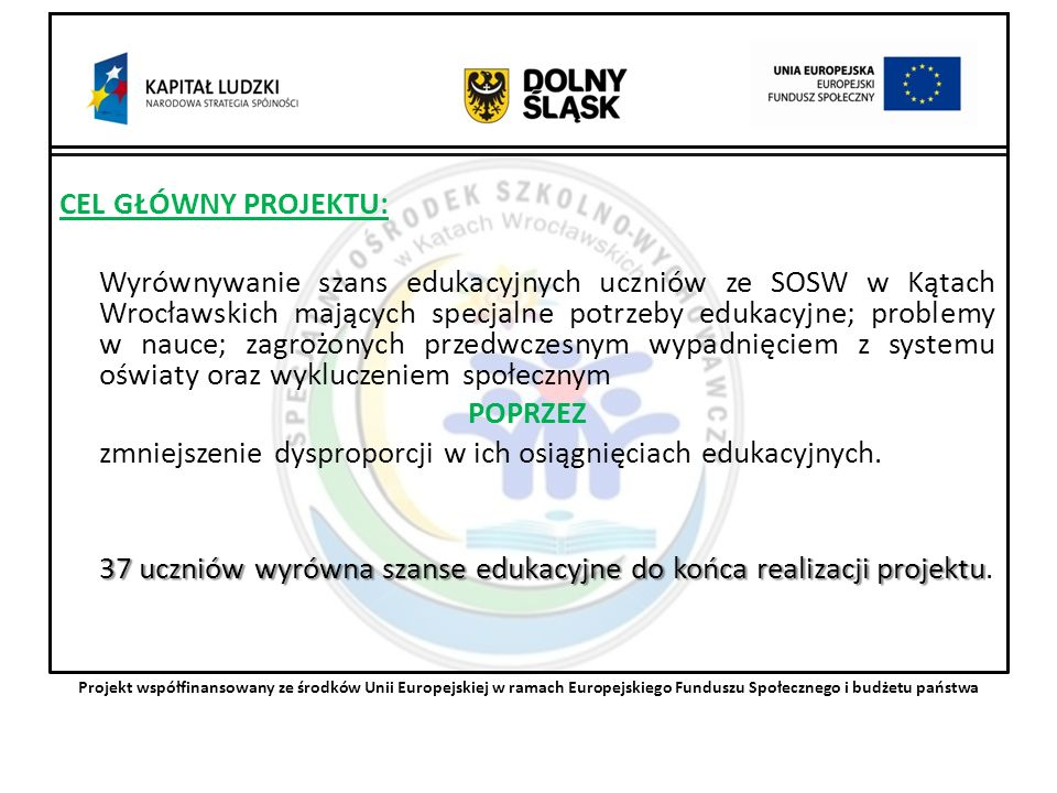 CEL GŁÓWNY PROJEKTU: Wyrównywanie szans edukacyjnych uczniów ze SOSW w Kątach Wrocławskich mających specjalne potrzeby edukacyjne; problemy w nauce; zagrożonych przedwczesnym wypadnięciem z systemu oświaty oraz wykluczeniem społecznym POPRZEZ zmniejszenie dysproporcji w ich osiągnięciach edukacyjnych.