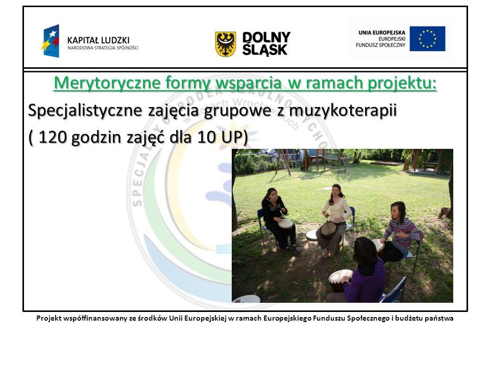 Merytoryczne formy wsparcia w ramach projektu: Specjalistyczne zajęcia grupowe z muzykoterapii ( 120 godzin zajęć dla 10 UP) Projekt współfinansowany ze środków Unii Europejskiej w ramach Europejskiego Funduszu Społecznego i budżetu państwa