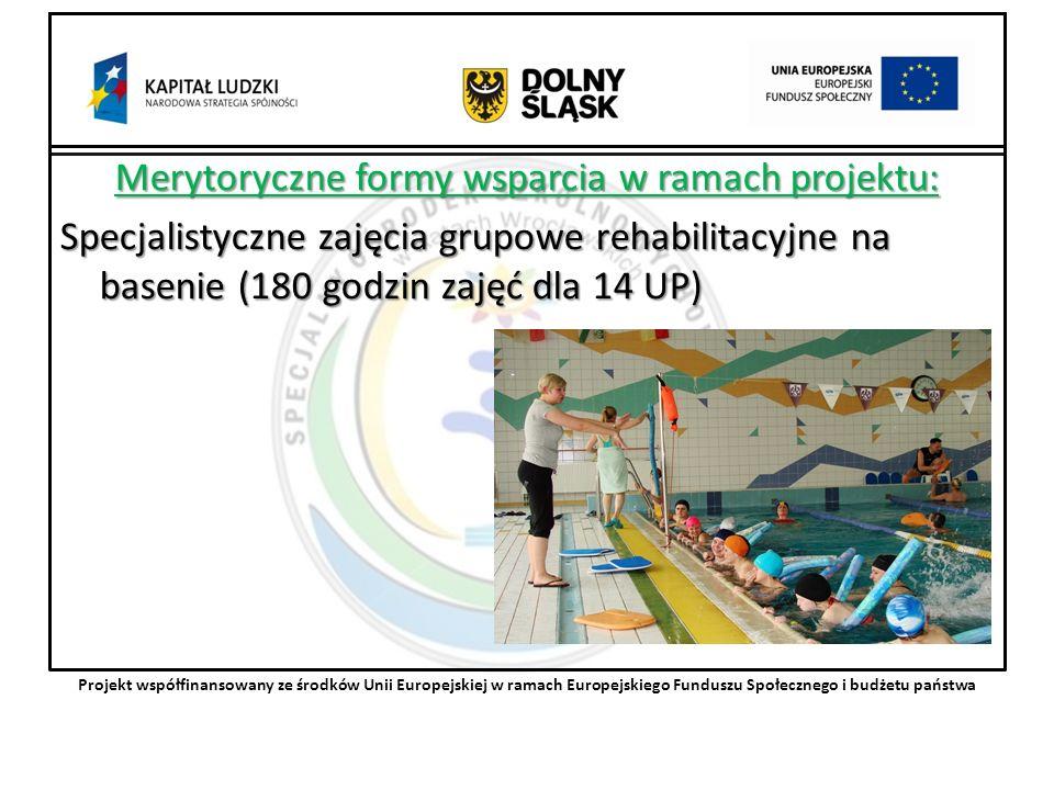 Merytoryczne formy wsparcia w ramach projektu: Specjalistyczne zajęcia grupowe rehabilitacyjne na basenie (180 godzin zajęć dla 14 UP) Projekt współfinansowany ze środków Unii Europejskiej w ramach Europejskiego Funduszu Społecznego i budżetu państwa