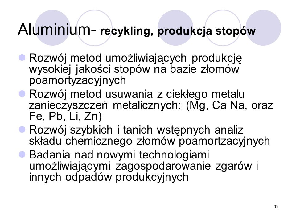 18 Aluminium- recykling, produkcja stopów Rozwój metod umożliwiających produkcję wysokiej jakości stopów na bazie złomów poamortyzacyjnych Rozwój metod usuwania z ciekłego metalu zanieczyszczeń metalicznych: (Mg, Ca Na, oraz Fe, Pb, Li, Zn) Rozwój szybkich i tanich wstępnych analiz składu chemicznego złomów poamortzacyjnych Badania nad nowymi technologiami umożliwiającymi zagospodarowanie zgarów i innych odpadów produkcyjnych