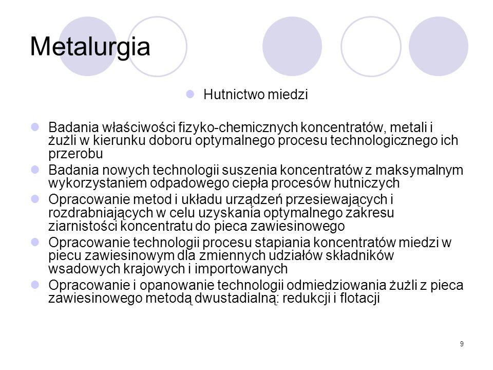 9 Metalurgia Hutnictwo miedzi Badania właściwości fizyko-chemicznych koncentratów, metali i żużli w kierunku doboru optymalnego procesu technologicznego ich przerobu Badania nowych technologii suszenia koncentratów z maksymalnym wykorzystaniem odpadowego ciepła procesów hutniczych Opracowanie metod i układu urządzeń przesiewających i rozdrabniających w celu uzyskania optymalnego zakresu ziarnistości koncentratu do pieca zawiesinowego Opracowanie technologii procesu stapiania koncentratów miedzi w piecu zawiesinowym dla zmiennych udziałów składników wsadowych krajowych i importowanych Opracowanie i opanowanie technologii odmiedziowania żużli z pieca zawiesinowego metodą dwustadialną: redukcji i flotacji