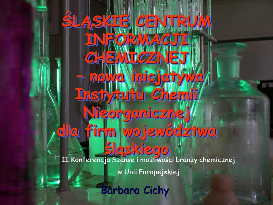 Barbara Cichy ŚLĄSKIE CENTRUM INFORMACJI CHEMICZNEJ – nowa inicjatywa Instytutu Chemii Nieorganicznej dla firm województwa śląskiego II Konferencja Sz