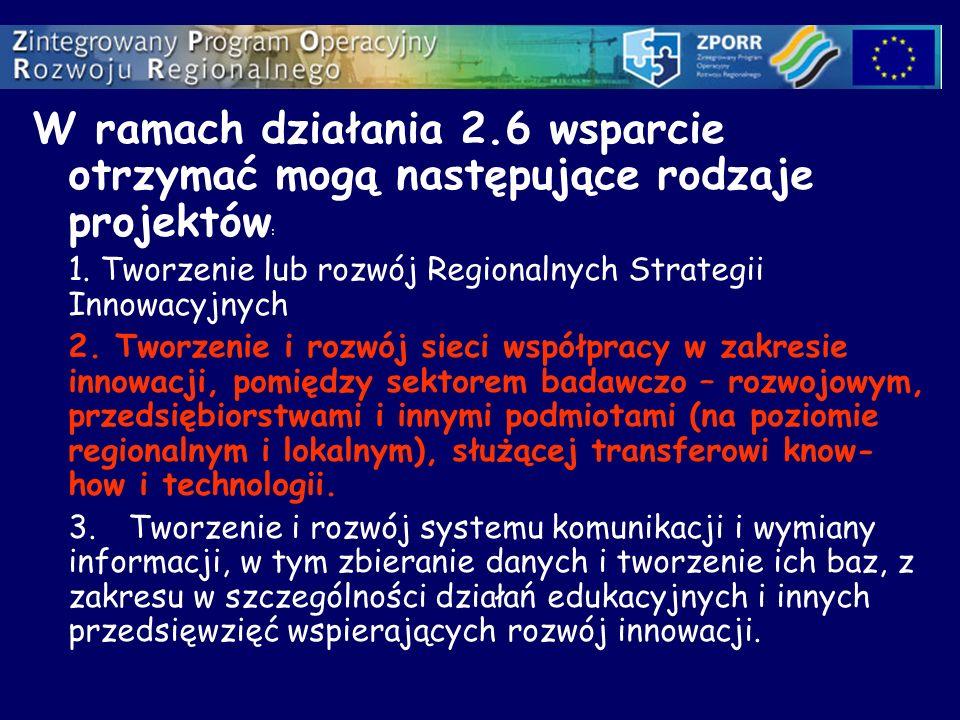 W ramach działania 2.6 wsparcie otrzymać mogą następujące rodzaje projektów : 1. Tworzenie lub rozwój Regionalnych Strategii Innowacyjnych 2. Tworzeni
