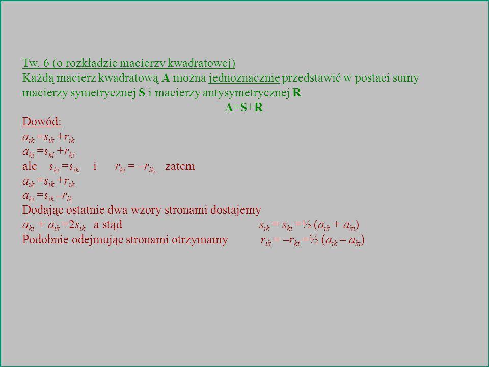 Tw. 6 (o rozkładzie macierzy kwadratowej) Każdą macierz kwadratową A można jednoznacznie przedstawić w postaci sumy macierzy symetrycznej S i macierzy