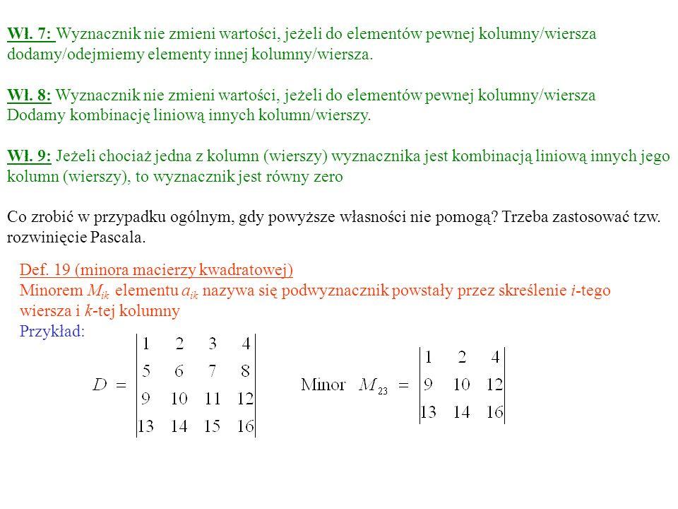 Wł. 7: Wyznacznik nie zmieni wartości, jeżeli do elementów pewnej kolumny/wiersza dodamy/odejmiemy elementy innej kolumny/wiersza. Wł. 8: Wyznacznik n