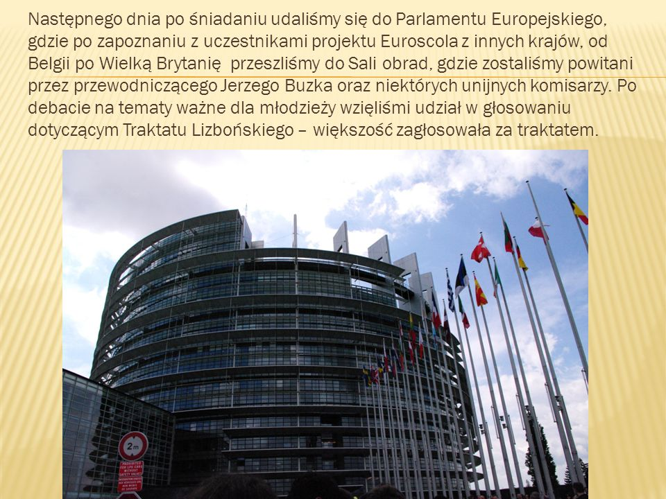 Następnego dnia po śniadaniu udaliśmy się do Parlamentu Europejskiego, gdzie po zapoznaniu z uczestnikami projektu Euroscola z innych krajów, od Belgii po Wielką Brytanię przeszliśmy do Sali obrad, gdzie zostaliśmy powitani przez przewodniczącego Jerzego Buzka oraz niektórych unijnych komisarzy.