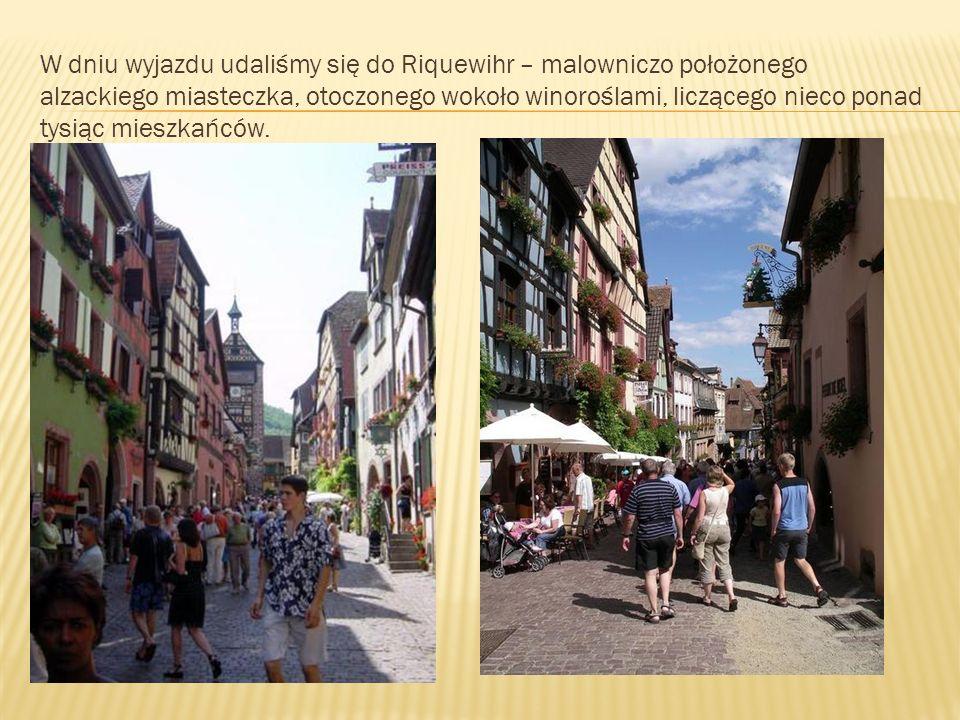 W dniu wyjazdu udaliśmy się do Riquewihr – malowniczo położonego alzackiego miasteczka, otoczonego wokoło winoroślami, liczącego nieco ponad tysiąc mieszkańców.