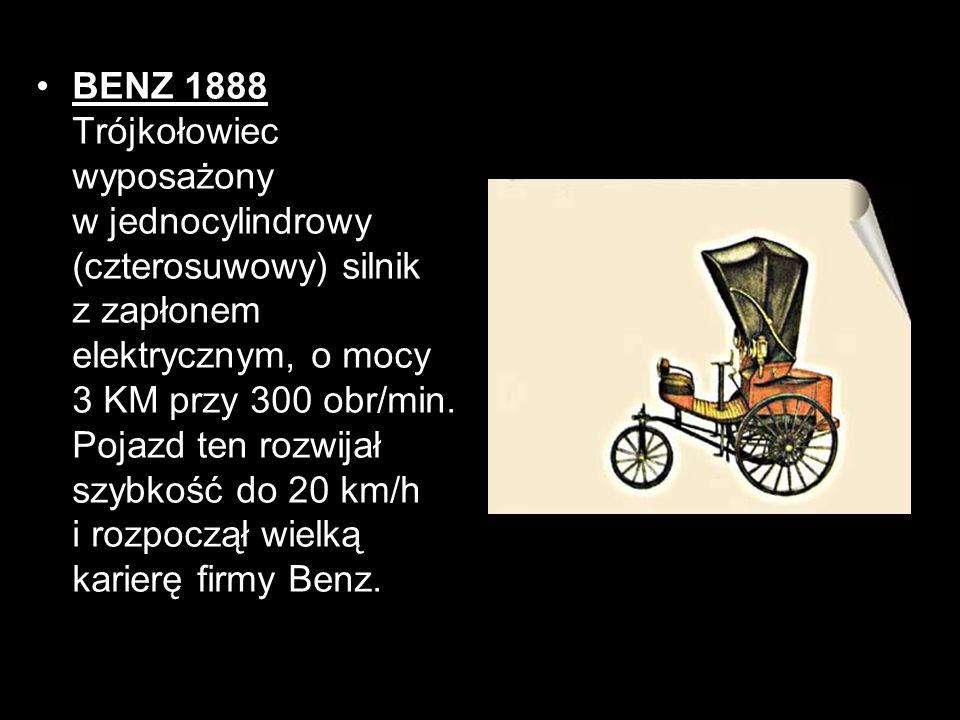 BENZ 1888 Trójkołowiec wyposażony w jednocylindrowy (czterosuwowy) silnik z zapłonem elektrycznym, o mocy 3 KM przy 300 obr/min. Pojazd ten rozwijał s