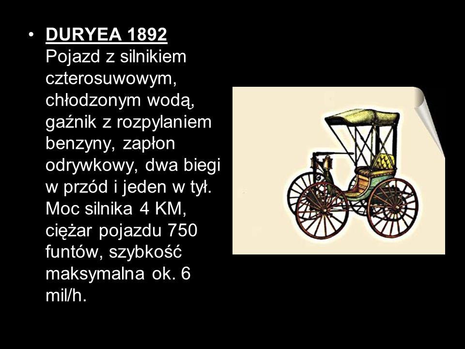 DURYEA 1892 Pojazd z silnikiem czterosuwowym, chłodzonym wodą, gaźnik z rozpylaniem benzyny, zapłon odrywkowy, dwa biegi w przód i jeden w tył. Moc si