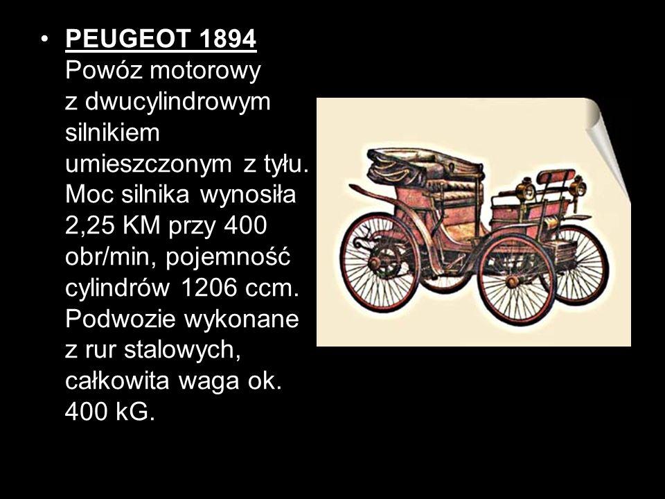 PEUGEOT 1894 Powóz motorowy z dwucylindrowym silnikiem umieszczonym z tyłu. Moc silnika wynosiła 2,25 KM przy 400 obr/min, pojemność cylindrów 1206 cc
