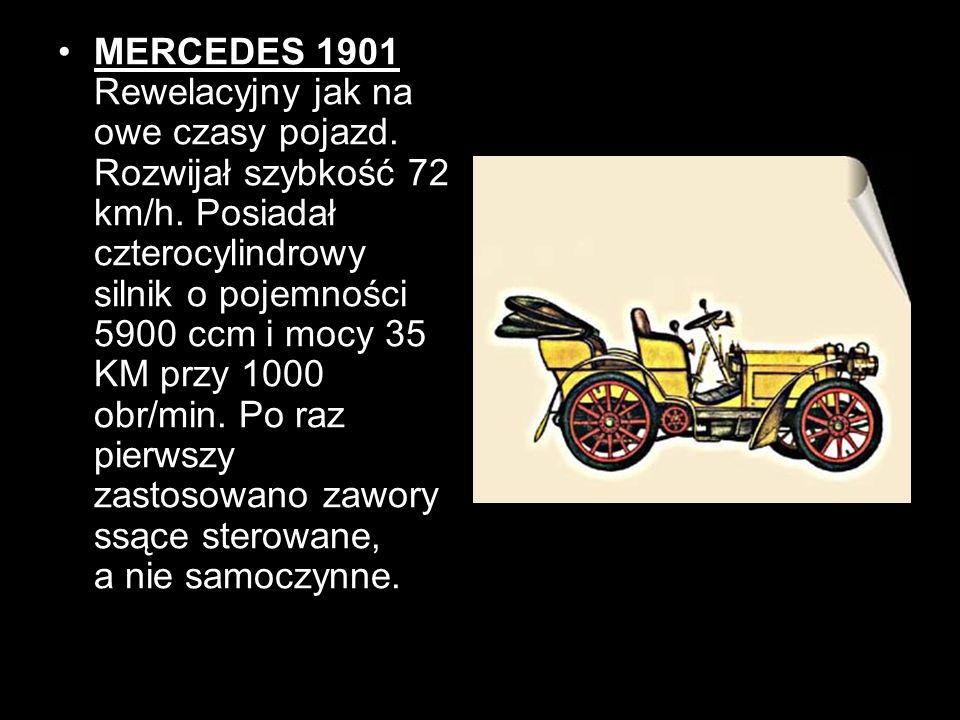 MERCEDES 1901 Rewelacyjny jak na owe czasy pojazd. Rozwijał szybkość 72 km/h. Posiadał czterocylindrowy silnik o pojemności 5900 ccm i mocy 35 KM przy