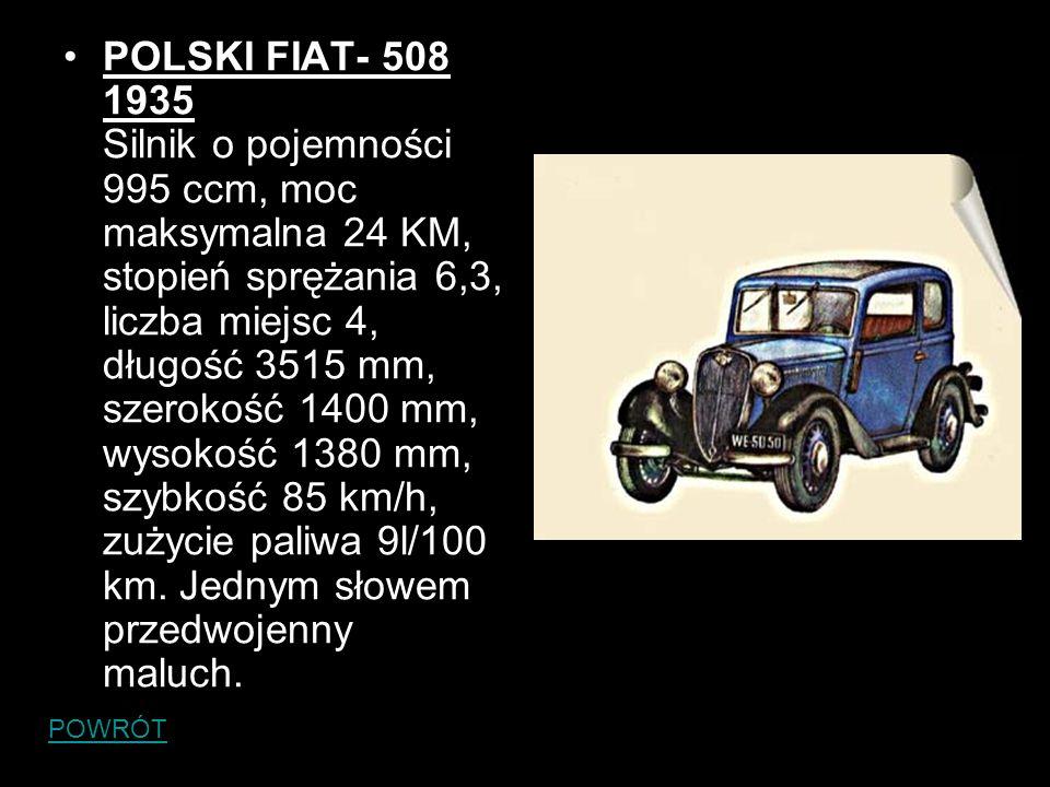 POLSKI FIAT- 508 1935 Silnik o pojemności 995 ccm, moc maksymalna 24 KM, stopień sprężania 6,3, liczba miejsc 4, długość 3515 mm, szerokość 1400 mm, w
