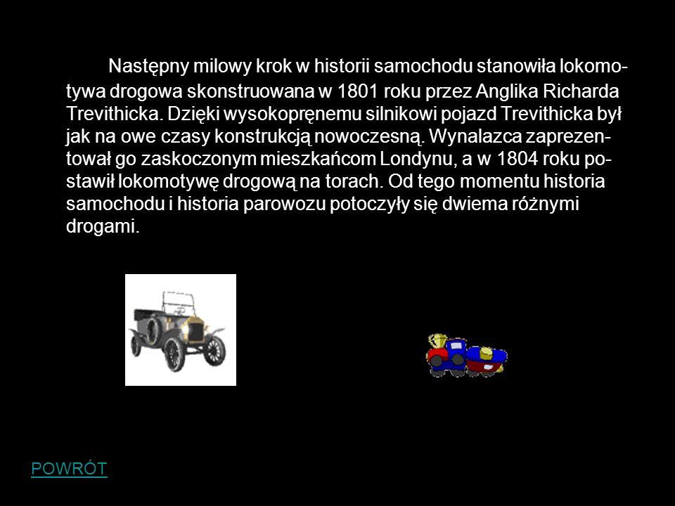 Następny milowy krok w historii samochodu stanowiła lokomo- tywa drogowa skonstruowana w 1801 roku przez Anglika Richarda Trevithicka. Dzięki wysokopr