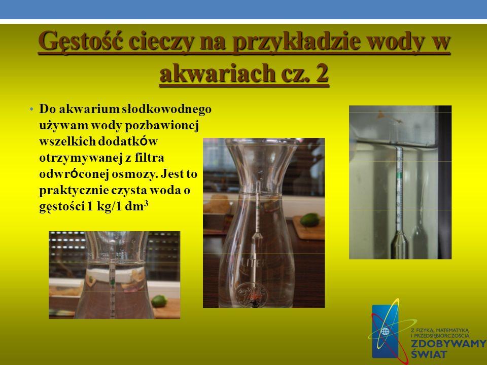 Gęstość cieczy na przykładzie wody w akwariach cz. 2 Do akwarium słodkowodnego używam wody pozbawionej wszelkich dodatk ó w otrzymywanej z filtra odwr