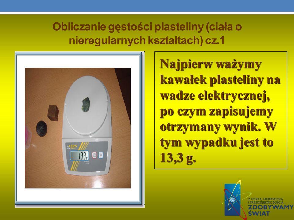 Obliczanie gęstości plasteliny (ciała o nieregularnych kształtach) cz.1 Najpierw ważymy kawałek plasteliny na wadze elektrycznej, po czym zapisujemy o