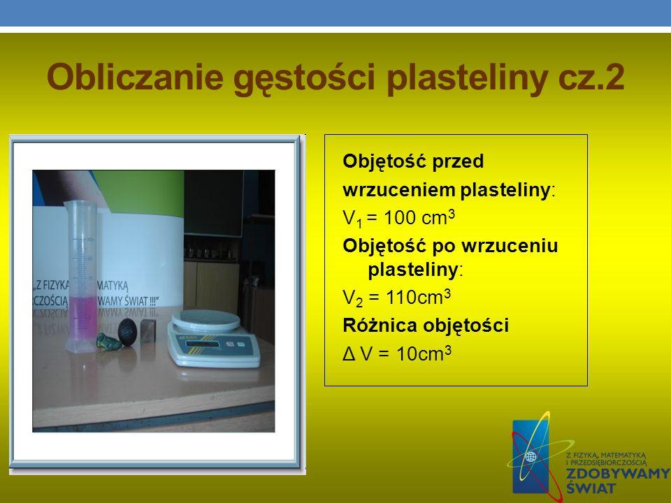 Obliczanie gęstości plasteliny cz.2 Objętość przed wrzuceniem plasteliny: V 1 = 100 cm 3 Objętość po wrzuceniu plasteliny: V 2 = 110cm 3 Różnica objęt