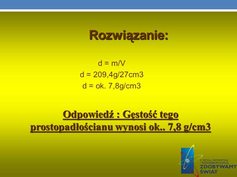 Rozwiązanie: d = m/V d = 209,4g/27cm3 d = ok. 7,8g/cm3 Odpowiedź : Gęstość tego prostopadłościanu wynosi ok.. 7,8 g/cm3