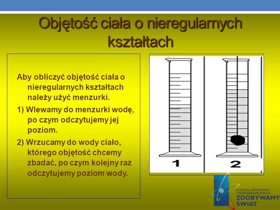 Objętość ciała o nieregularnych kształtach Aby obliczyć objętość ciała o nieregularnych kształtach należy użyć menzurki. 1) Wlewamy do menzurki wodę,