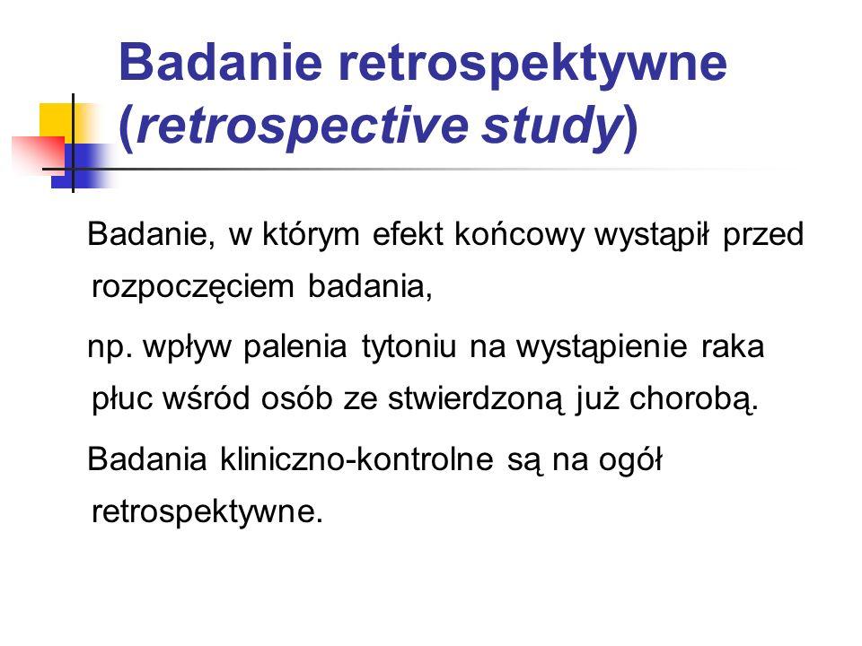 Badanie retrospektywne (retrospective study) Badanie, w którym efekt końcowy wystąpił przed rozpoczęciem badania, np. wpływ palenia tytoniu na wystąpi