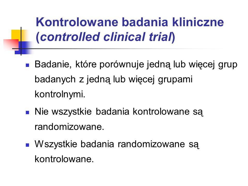 Kontrolowane badania kliniczne (controlled clinical trial) Badanie, które porównuje jedną lub więcej grup badanych z jedną lub więcej grupami kontroln