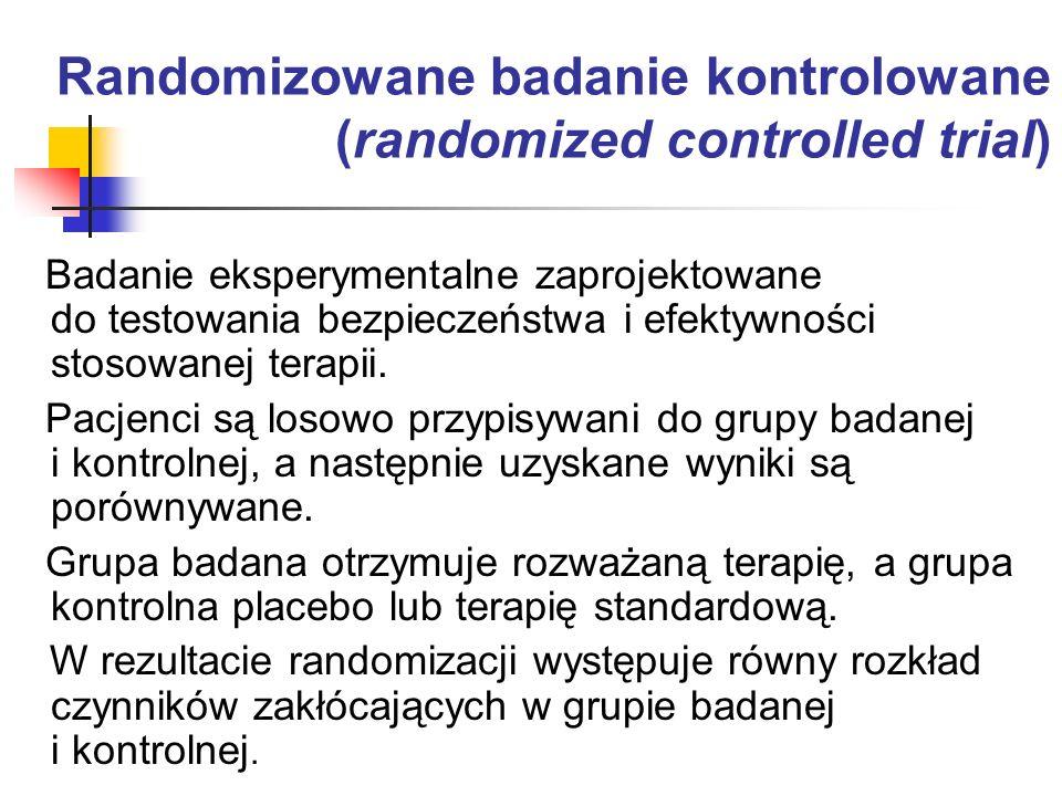 Randomizowane badanie kontrolowane (randomized controlled trial) Badanie eksperymentalne zaprojektowane do testowania bezpieczeństwa i efektywności st