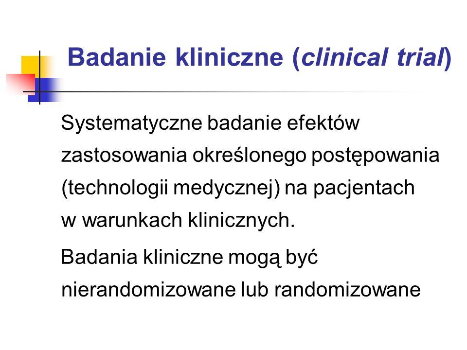 Badanie kliniczne (clinical trial) Systematyczne badanie efektów zastosowania określonego postępowania (technologii medycznej) na pacjentach w warunka