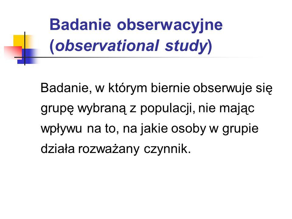 Badanie obserwacyjne (observational study) Badanie, w którym biernie obserwuje się grupę wybraną z populacji, nie mając wpływu na to, na jakie osoby w