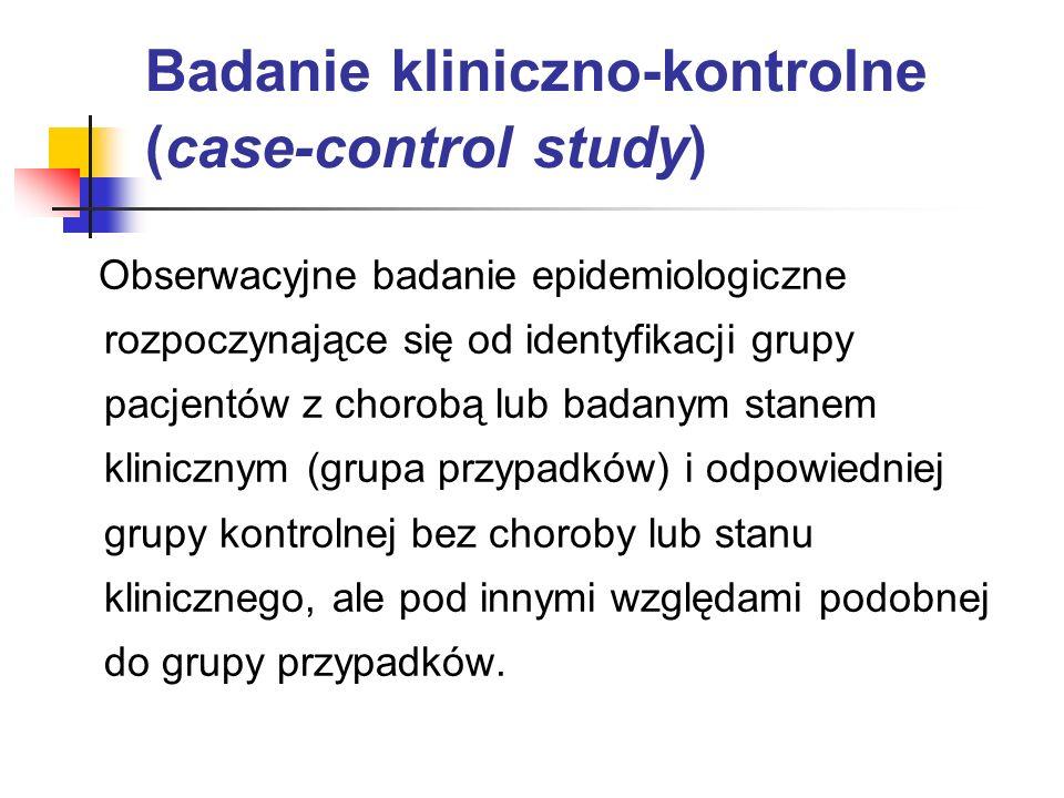 Badanie kliniczno-kontrolne (case-control study) Obserwacyjne badanie epidemiologiczne rozpoczynające się od identyfikacji grupy pacjentów z chorobą l