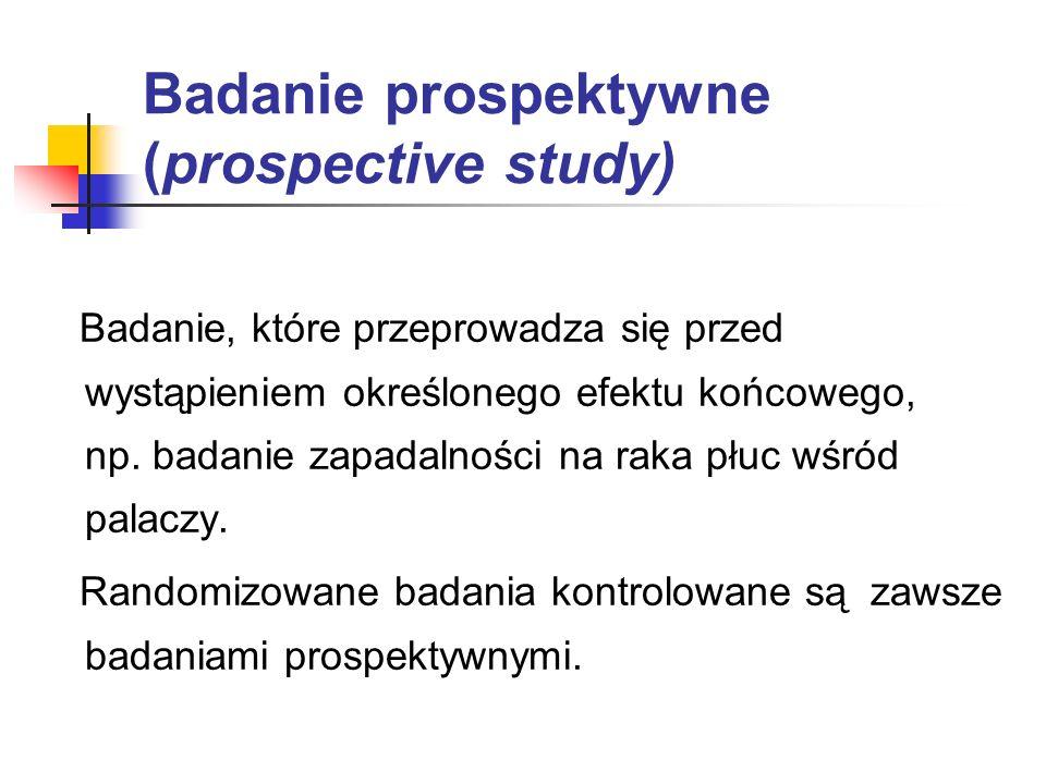 Badanie prospektywne (prospective study) Badanie, które przeprowadza się przed wystąpieniem określonego efektu końcowego, np. badanie zapadalności na