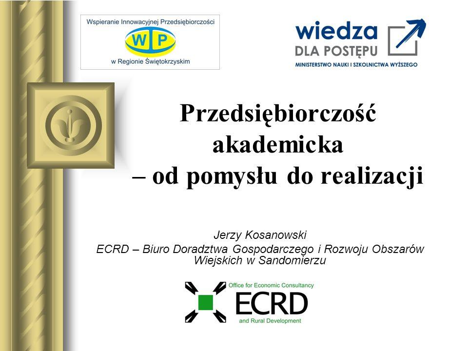 Przedsiębiorczość akademicka – od pomysłu do realizacji Jerzy Kosanowski ECRD – Biuro Doradztwa Gospodarczego i Rozwoju Obszarów Wiejskich w Sandomier