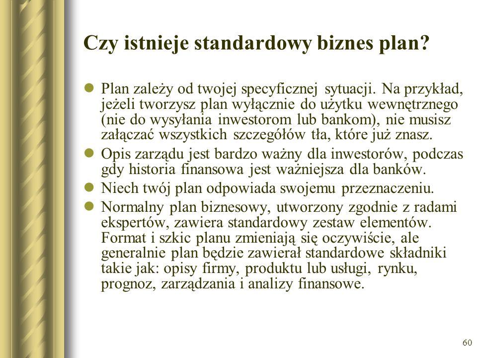 60 Czy istnieje standardowy biznes plan? Plan zależy od twojej specyficznej sytuacji. Na przykład, jeżeli tworzysz plan wyłącznie do użytku wewnętrzne