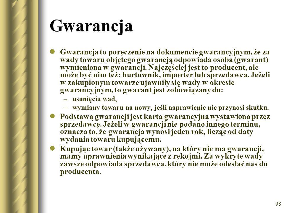 98 Gwarancja Gwarancja to poręczenie na dokumencie gwarancyjnym, że za wady towaru objętego gwarancją odpowiada osoba (gwarant) wymieniona w gwarancji