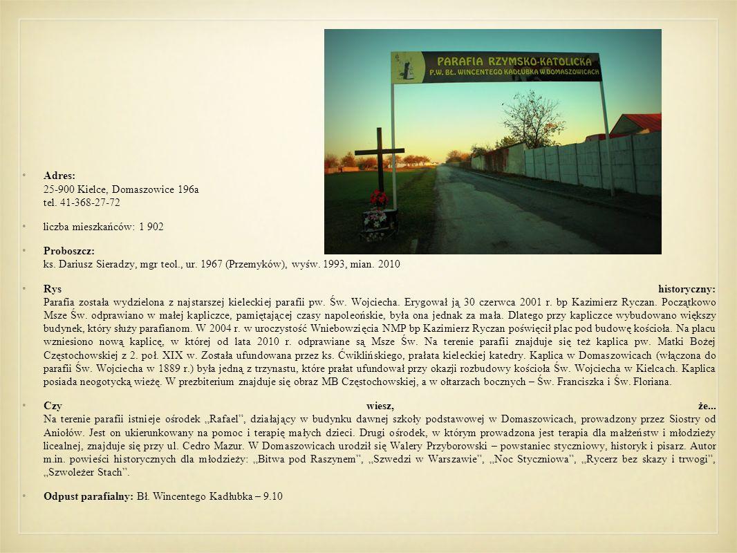Adres: 25-900 Kielce, Domaszowice 196a tel. 41-368-27-72 liczba mieszkańców: 1 902 Proboszcz: ks. Dariusz Sieradzy, mgr teol., ur. 1967 (Przemyków), w