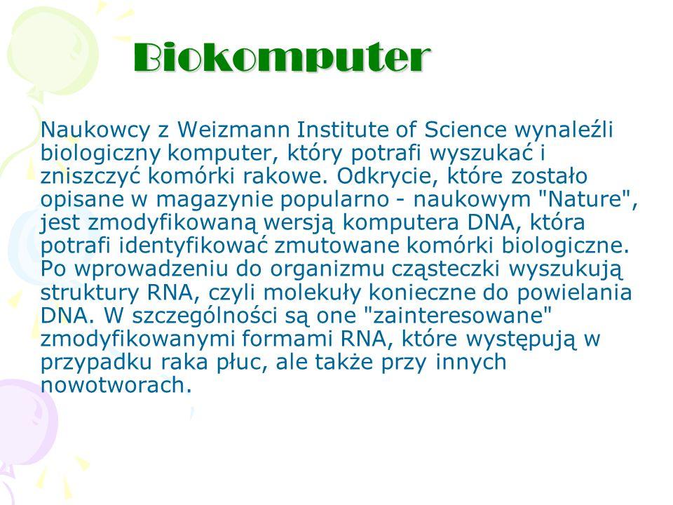 Biokomputer Naukowcy z Weizmann Institute of Science wynaleźli biologiczny komputer, który potrafi wyszukać i zniszczyć komórki rakowe.