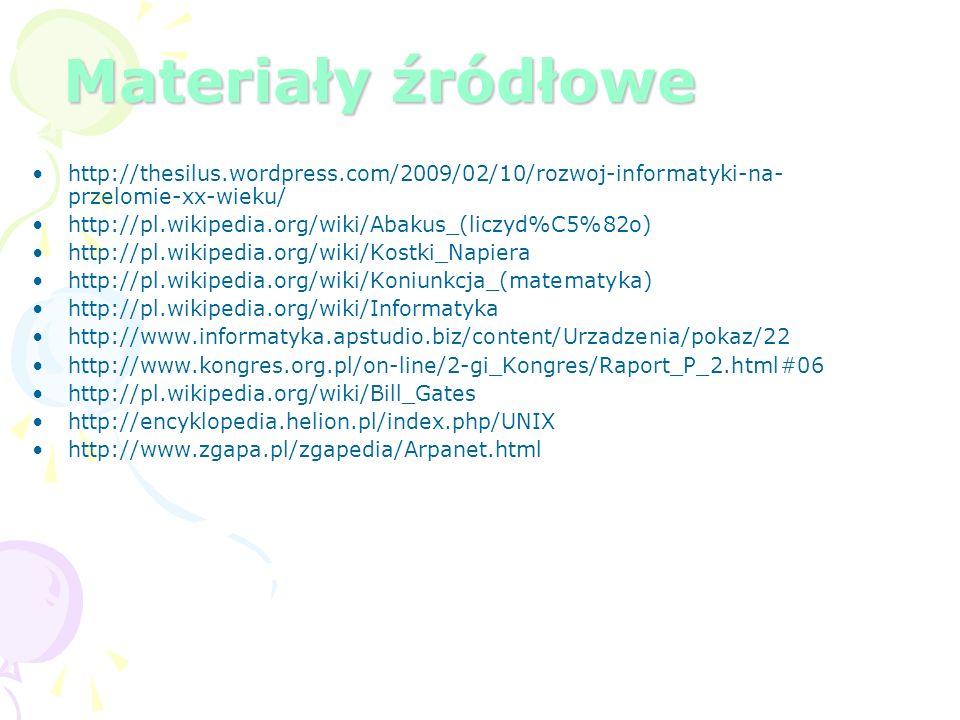 Materiały źródłowe http://thesilus.wordpress.com/2009/02/10/rozwoj-informatyki-na- przelomie-xx-wieku/ http://pl.wikipedia.org/wiki/Abakus_(liczyd%C5%82o) http://pl.wikipedia.org/wiki/Kostki_Napiera http://pl.wikipedia.org/wiki/Koniunkcja_(matematyka) http://pl.wikipedia.org/wiki/Informatyka http://www.informatyka.apstudio.biz/content/Urzadzenia/pokaz/22 http://www.kongres.org.pl/on-line/2-gi_Kongres/Raport_P_2.html#06 http://pl.wikipedia.org/wiki/Bill_Gates http://encyklopedia.helion.pl/index.php/UNIX http://www.zgapa.pl/zgapedia/Arpanet.html