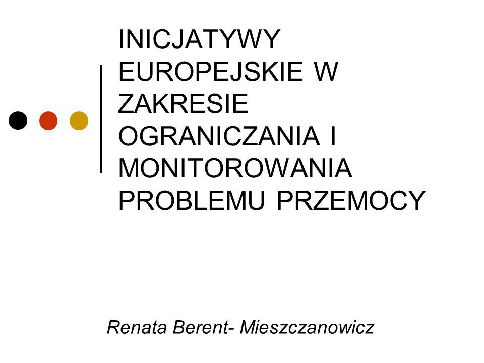 INICJATYWY EUROPEJSKIE W ZAKRESIE OGRANICZANIA I MONITOROWANIA PROBLEMU PRZEMOCY Renata Berent- Mieszczanowicz
