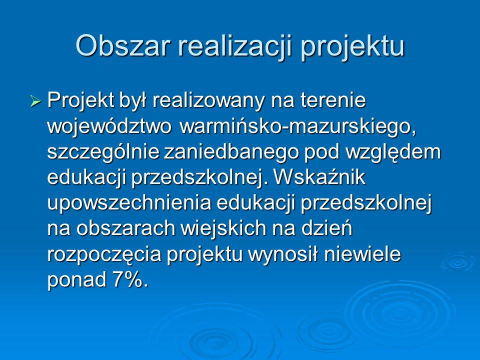 Obszar realizacji projektu Projekt był realizowany na terenie województwo warmińsko-mazurskiego, szczególnie zaniedbanego pod względem edukacji przedszkolnej.