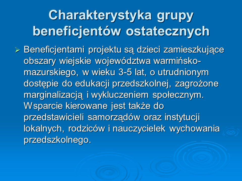 Charakterystyka grupy beneficjentów ostatecznych Beneficjentami projektu są dzieci zamieszkujące obszary wiejskie województwa warmińsko- mazurskiego, w wieku 3-5 lat, o utrudnionym dostępie do edukacji przedszkolnej, zagrożone marginalizacją i wykluczeniem społecznym.