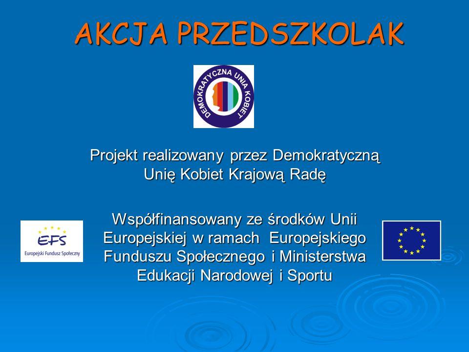 AKCJA PRZEDSZKOLAK Projekt realizowany przez Demokratyczną Unię Kobiet Krajową Radę Współfinansowany ze środków Unii Europejskiej w ramach Europejskiego Funduszu Społecznego i Ministerstwa Edukacji Narodowej i Sportu