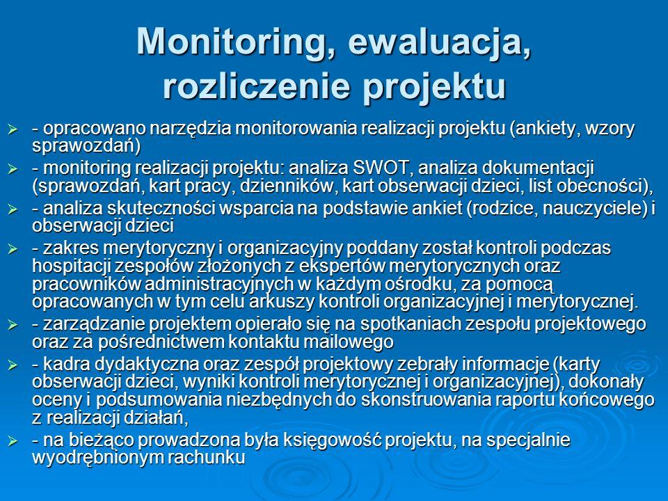 Monitoring, ewaluacja, rozliczenie projektu - opracowano narzędzia monitorowania realizacji projektu (ankiety, wzory sprawozdań) - opracowano narzędzia monitorowania realizacji projektu (ankiety, wzory sprawozdań) - monitoring realizacji projektu: analiza SWOT, analiza dokumentacji (sprawozdań, kart pracy, dzienników, kart obserwacji dzieci, list obecności), - monitoring realizacji projektu: analiza SWOT, analiza dokumentacji (sprawozdań, kart pracy, dzienników, kart obserwacji dzieci, list obecności), - analiza skuteczności wsparcia na podstawie ankiet (rodzice, nauczyciele) i obserwacji dzieci - analiza skuteczności wsparcia na podstawie ankiet (rodzice, nauczyciele) i obserwacji dzieci - zakres merytoryczny i organizacyjny poddany został kontroli podczas hospitacji zespołów złożonych z ekspertów merytorycznych oraz pracowników administracyjnych w każdym ośrodku, za pomocą opracowanych w tym celu arkuszy kontroli organizacyjnej i merytorycznej.