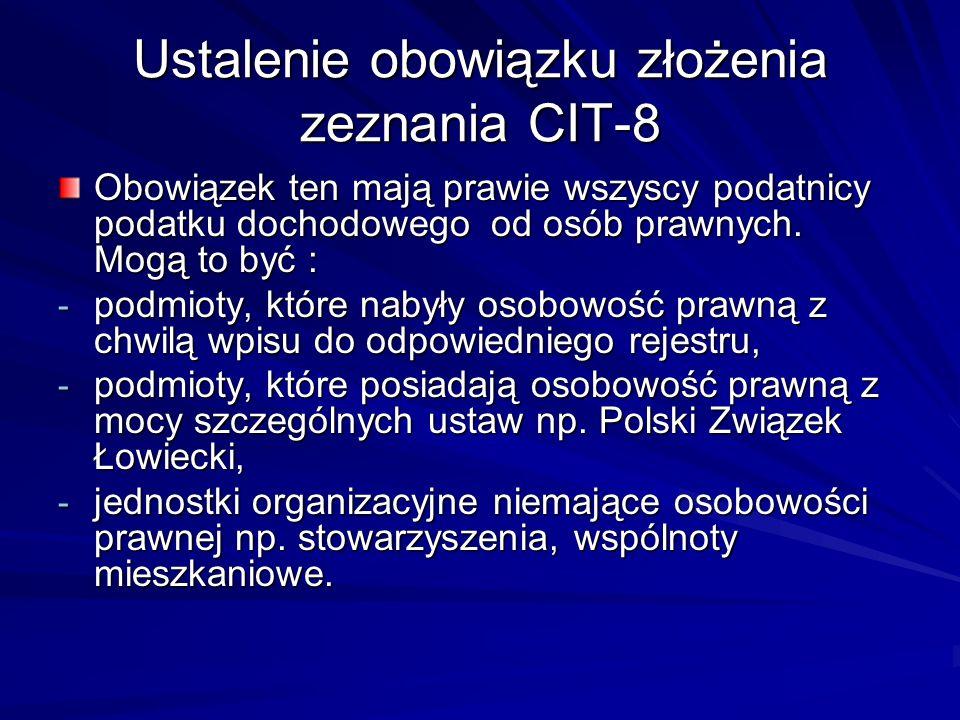 Ustalenie obowiązku złożenia zeznania CIT-8 Obowiązek ten mają prawie wszyscy podatnicy podatku dochodowego od osób prawnych. Mogą to być : - podmioty