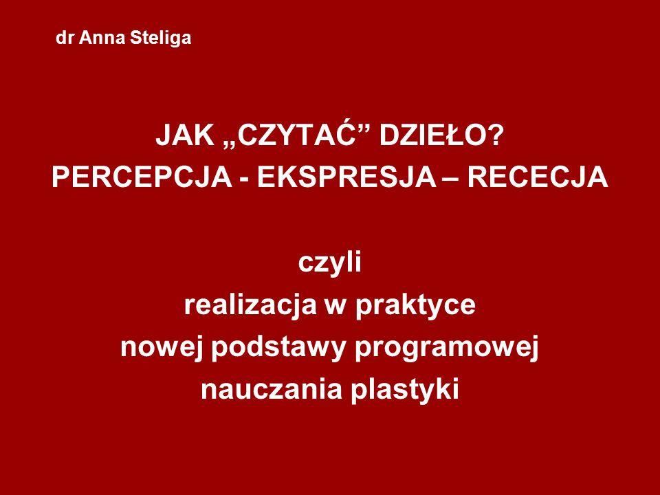 dr Anna Steliga JAK CZYTAĆ DZIEŁO? PERCEPCJA - EKSPRESJA – RECECJA czyli realizacja w praktyce nowej podstawy programowej nauczania plastyki