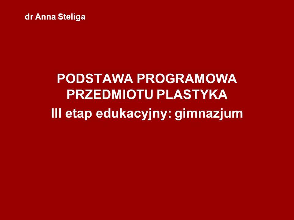 dr Anna Steliga PODSTAWA PROGRAMOWA PRZEDMIOTU PLASTYKA III etap edukacyjny: gimnazjum
