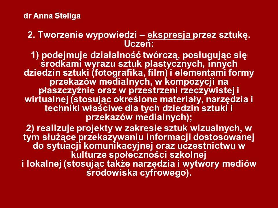 dr Anna Steliga 2. Tworzenie wypowiedzi – ekspresja przez sztukę. Uczeń: 1) podejmuje działalność twórczą, posługując się środkami wyrazu sztuk plasty