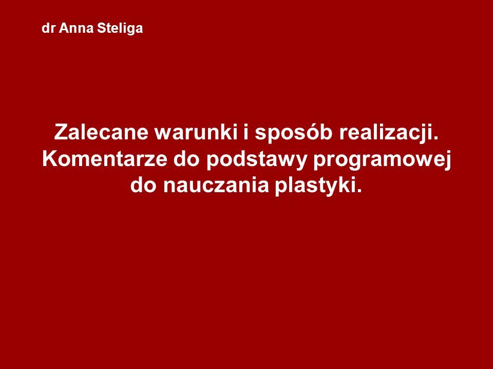 dr Anna Steliga Zalecane warunki i sposób realizacji. Komentarze do podstawy programowej do nauczania plastyki.