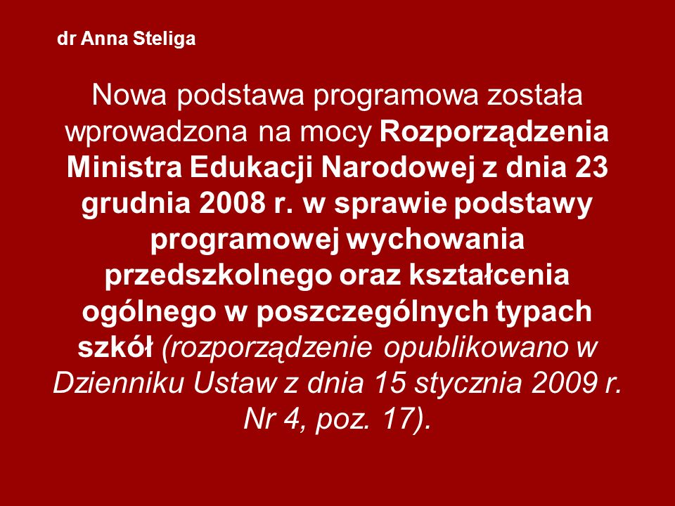 dr Anna Steliga Nowa podstawa programowa została wprowadzona na mocy Rozporządzenia Ministra Edukacji Narodowej z dnia 23 grudnia 2008 r. w sprawie po